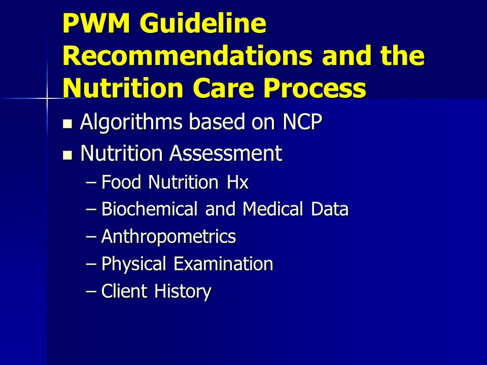 PWM Guideline Recommendations and the Nutrition Care Process Algorithms based on NCP Algorithms based on NCP Nutrition Assessment Nutrition Assessment –Food Nutrition Hx –Biochemical and Medical Data –Anthropometrics –Physical Examination –Client History