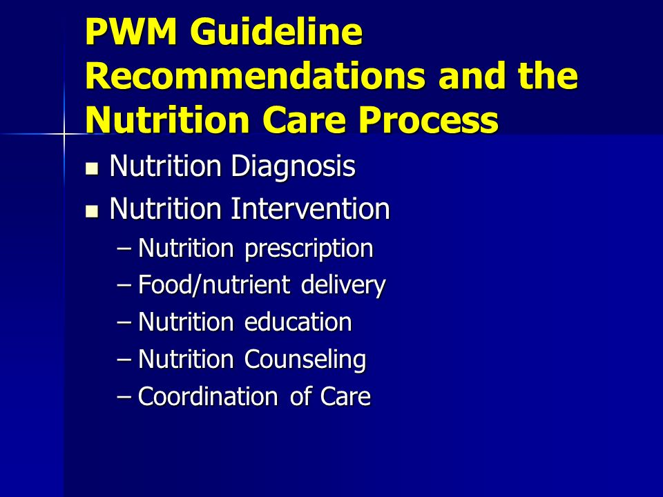 PWM Guideline Recommendations and the Nutrition Care Process Nutrition Diagnosis Nutrition Diagnosis Nutrition Intervention Nutrition Intervention –Nutrition prescription –Food/nutrient delivery –Nutrition education –Nutrition Counseling –Coordination of Care