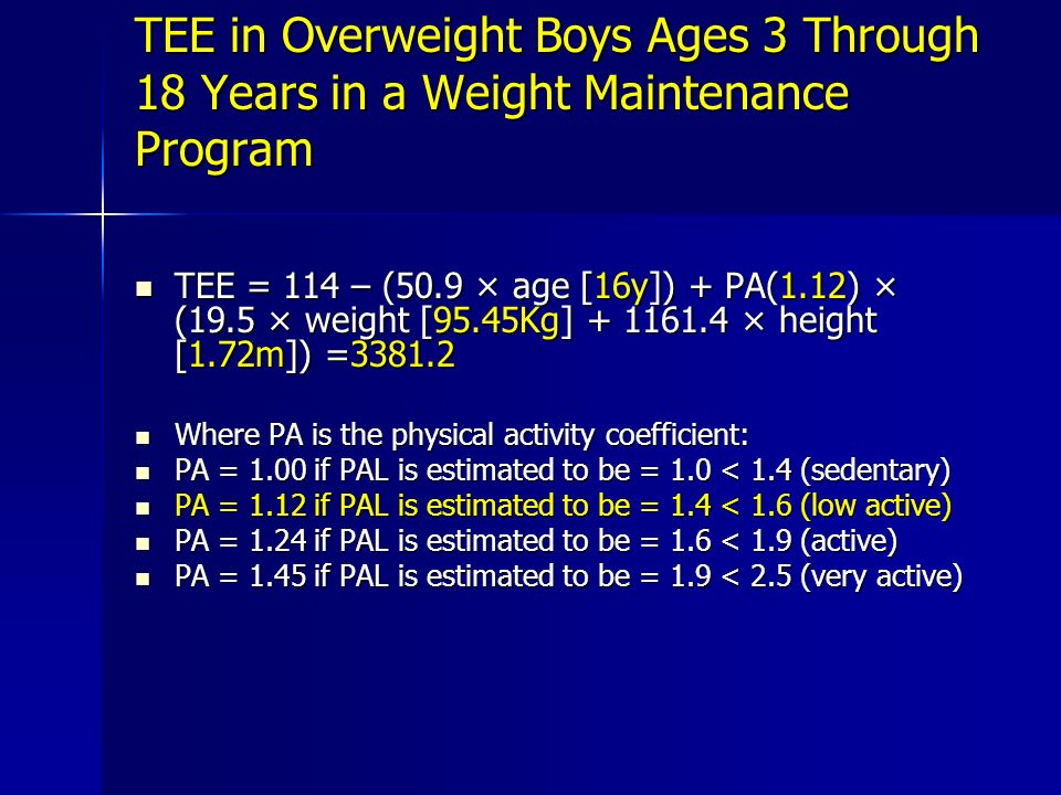 TEE in Overweight Boys Ages 3 Through 18 Years in a Weight Maintenance Program TEE = 114 – (50.9 × age [16y]) + PA(1.12) × (19.5 × weight [95.45Kg] + 1161.4 × height [1.72m]) =3381.2 TEE = 114 – (50.9 × age [16y]) + PA(1.12) × (19.5 × weight [95.45Kg] + 1161.4 × height [1.72m]) =3381.2 Where PA is the physical activity coefficient: Where PA is the physical activity coefficient: PA = 1.00 if PAL is estimated to be = 1.0 < 1.4 (sedentary) PA = 1.00 if PAL is estimated to be = 1.0 < 1.4 (sedentary) PA = 1.12 if PAL is estimated to be = 1.4 < 1.6 (low active) PA = 1.12 if PAL is estimated to be = 1.4 < 1.6 (low active) PA = 1.24 if PAL is estimated to be = 1.6 < 1.9 (active) PA = 1.24 if PAL is estimated to be = 1.6 < 1.9 (active) PA = 1.45 if PAL is estimated to be = 1.9 < 2.5 (very active) PA = 1.45 if PAL is estimated to be = 1.9 < 2.5 (very active)
