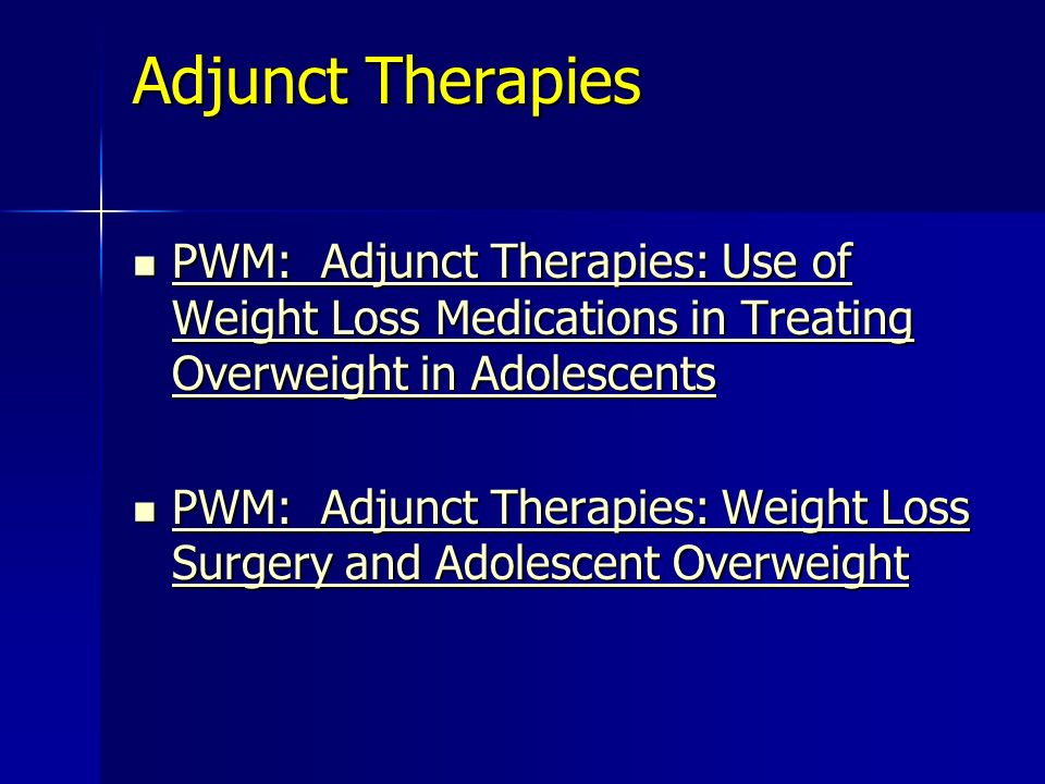 Adjunct Therapies PWM: Adjunct Therapies: Use of Weight Loss Medications in Treating Overweight in Adolescents PWM: Adjunct Therapies: Use of Weight Loss Medications in Treating Overweight in Adolescents PWM: Adjunct Therapies: Use of Weight Loss Medications in Treating Overweight in Adolescents PWM: Adjunct Therapies: Use of Weight Loss Medications in Treating Overweight in Adolescents PWM: Adjunct Therapies: Weight Loss Surgery and Adolescent Overweight PWM: Adjunct Therapies: Weight Loss Surgery and Adolescent Overweight PWM: Adjunct Therapies: Weight Loss Surgery and Adolescent Overweight PWM: Adjunct Therapies: Weight Loss Surgery and Adolescent Overweight