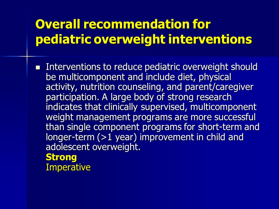 Overall recommendation for pediatric overweight interventions Interventions to reduce pediatric overweight should be multicomponent and include diet, physical activity, nutrition counseling, and parent/caregiver participation.
