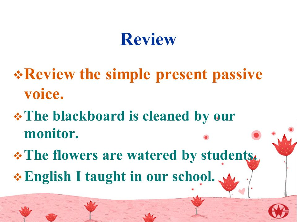 Review  Review the simple present passive voice.  The blackboard is cleaned by our monitor.