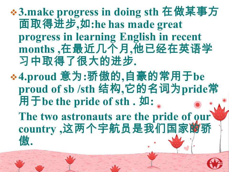  3.make progress in doing sth 在做某事方 面取得进步, 如 :he has made great progress in learning English in recent months, 在最近几个月, 他已经在英语学 习中取得了很大的进步.