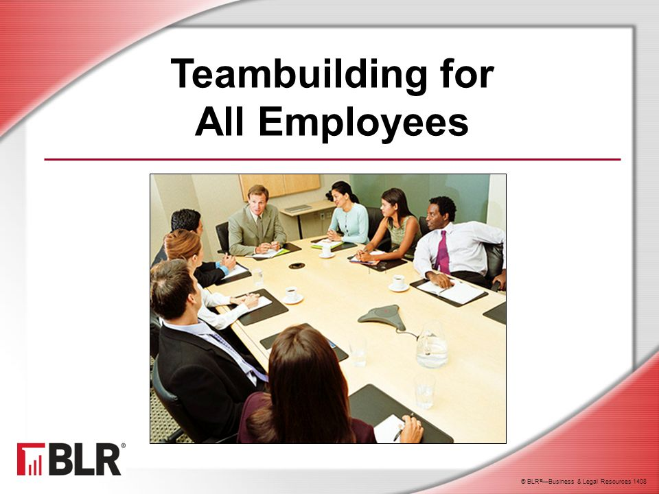 © BLR ® —Business & Legal Resources 1408 Session Objectives You will be able to: Recognize the value of teamwork Identify the characteristics of an effective team Understand the qualities of a productive team member Help build successful teams to achieve important goals
