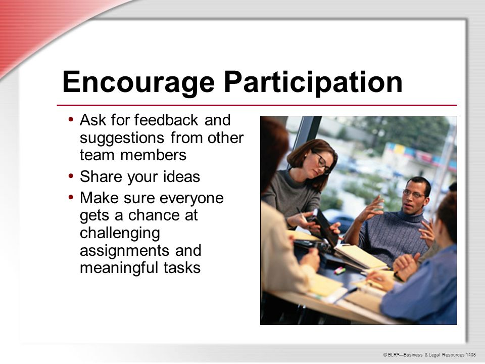 © BLR ® —Business & Legal Resources 1408 Encourage Participation Ask for feedback and suggestions from other team members Share your ideas Make sure everyone gets a chance at challenging assignments and meaningful tasks