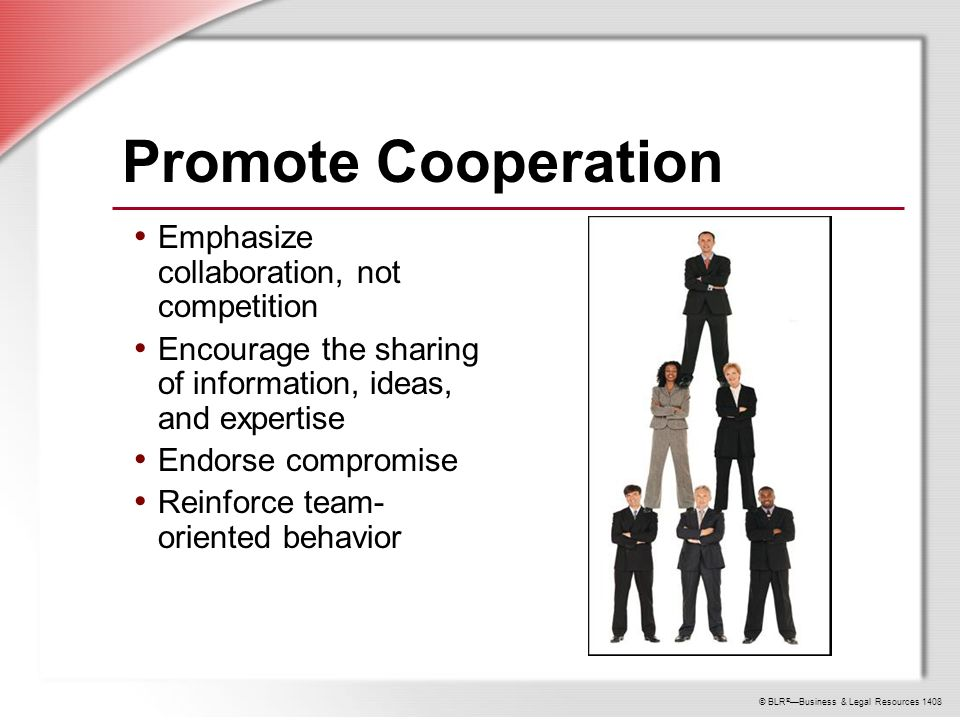 © BLR ® —Business & Legal Resources 1408 Promote Cooperation Emphasize collaboration, not competition Encourage the sharing of information, ideas, and expertise Endorse compromise Reinforce team- oriented behavior