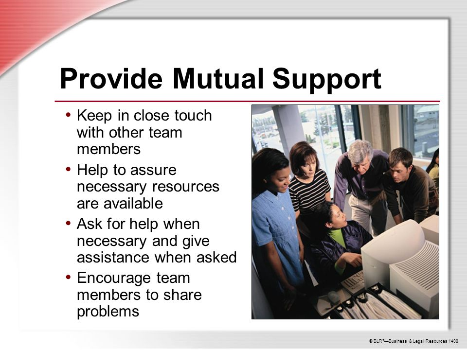 © BLR ® —Business & Legal Resources 1408 Provide Mutual Support Keep in close touch with other team members Help to assure necessary resources are available Ask for help when necessary and give assistance when asked Encourage team members to share problems