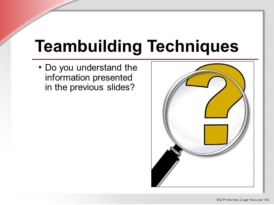 © BLR ® —Business & Legal Resources 1408 Teambuilding Techniques Do you understand the information presented in the previous slides