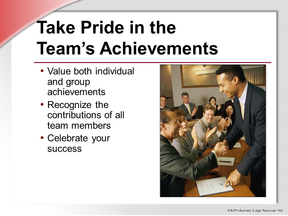 © BLR ® —Business & Legal Resources 1408 Take Pride in the Team's Achievements Value both individual and group achievements Recognize the contributions of all team members Celebrate your success