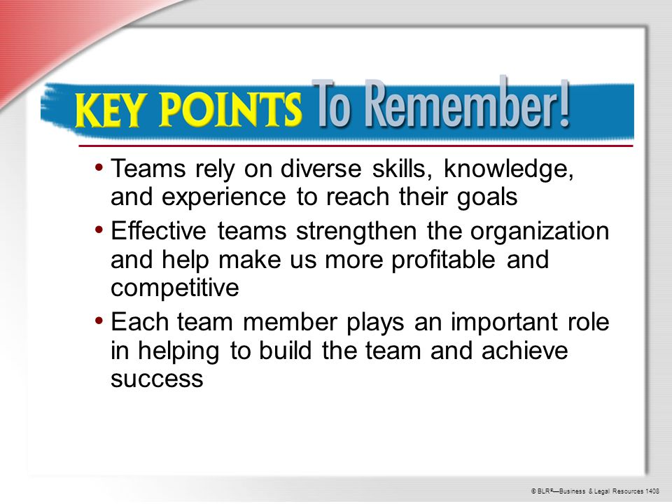 © BLR ® —Business & Legal Resources 1408 Key Points to Remember Teams rely on diverse skills, knowledge, and experience to reach their goals Effective teams strengthen the organization and help make us more profitable and competitive Each team member plays an important role in helping to build the team and achieve success