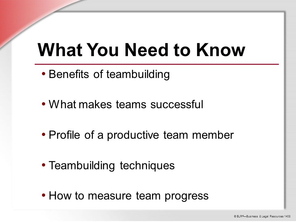 © BLR ® —Business & Legal Resources 1408 What You Need to Know Benefits of teambuilding What makes teams successful Profile of a productive team member Teambuilding techniques How to measure team progress
