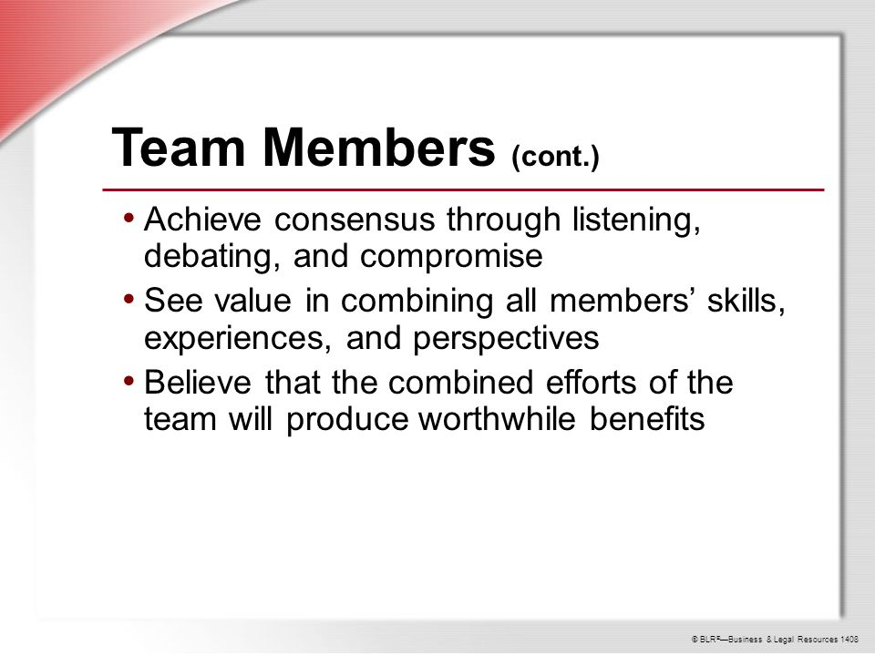 © BLR ® —Business & Legal Resources 1408 Team Members (cont.) Achieve consensus through listening, debating, and compromise See value in combining all members' skills, experiences, and perspectives Believe that the combined efforts of the team will produce worthwhile benefits