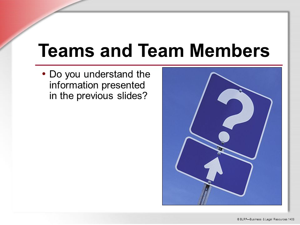 © BLR ® —Business & Legal Resources 1408 Teams and Team Members Do you understand the information presented in the previous slides