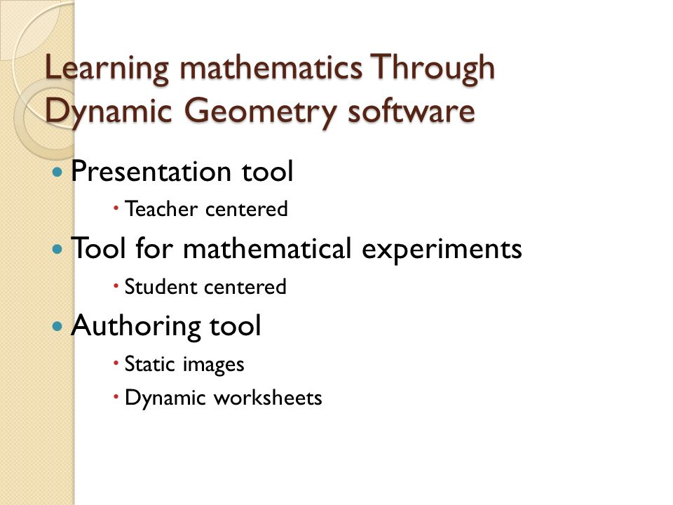 Learning mathematics Through Dynamic Geometry software Presentation tool  Teacher centered Tool for mathematical experiments  Student centered Authoring tool  Static images  Dynamic worksheets