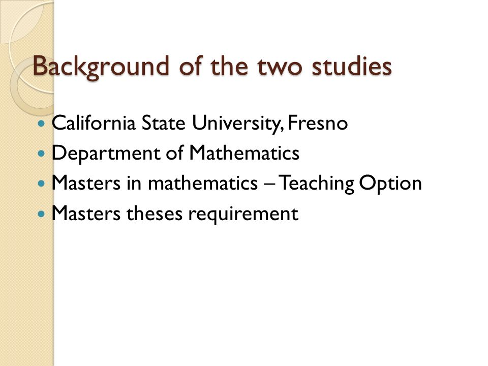 Background of the two studies California State University, Fresno Department of Mathematics Masters in mathematics – Teaching Option Masters theses requirement