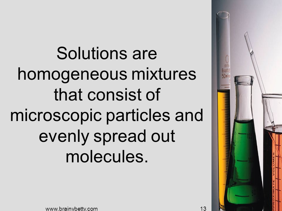 Solutions are homogeneous mixtures that consist of microscopic particles and evenly spread out molecules.