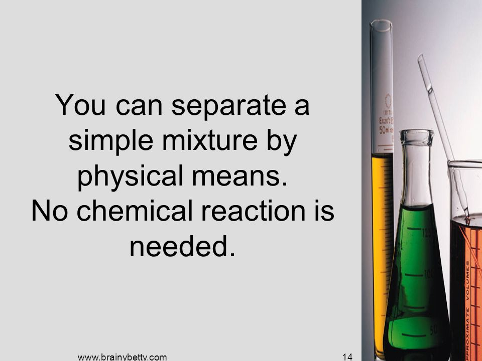 You can separate a simple mixture by physical means.