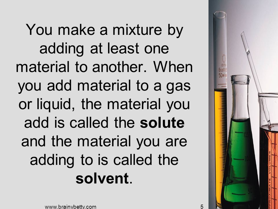 You make a mixture by adding at least one material to another.