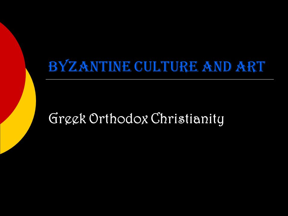 Byzantine Culture and Art Greek Orthodox Christianity