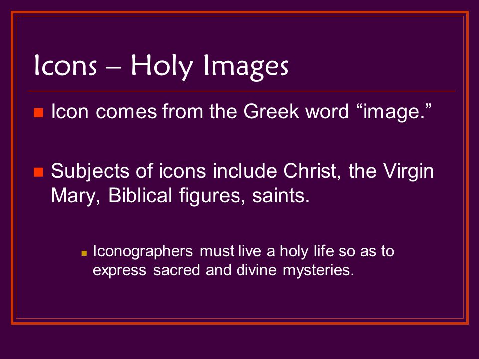Icons – Holy Images Icon comes from the Greek word image. Subjects of icons include Christ, the Virgin Mary, Biblical figures, saints.
