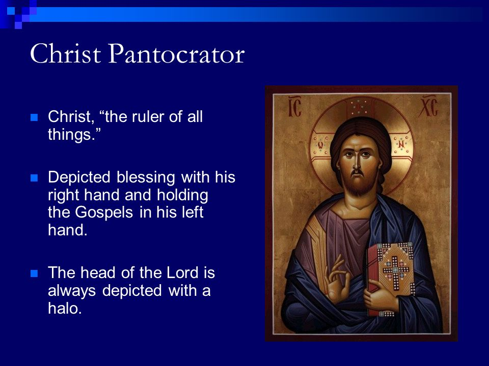 Christ Pantocrator Christ, the ruler of all things. Depicted blessing with his right hand and holding the Gospels in his left hand.