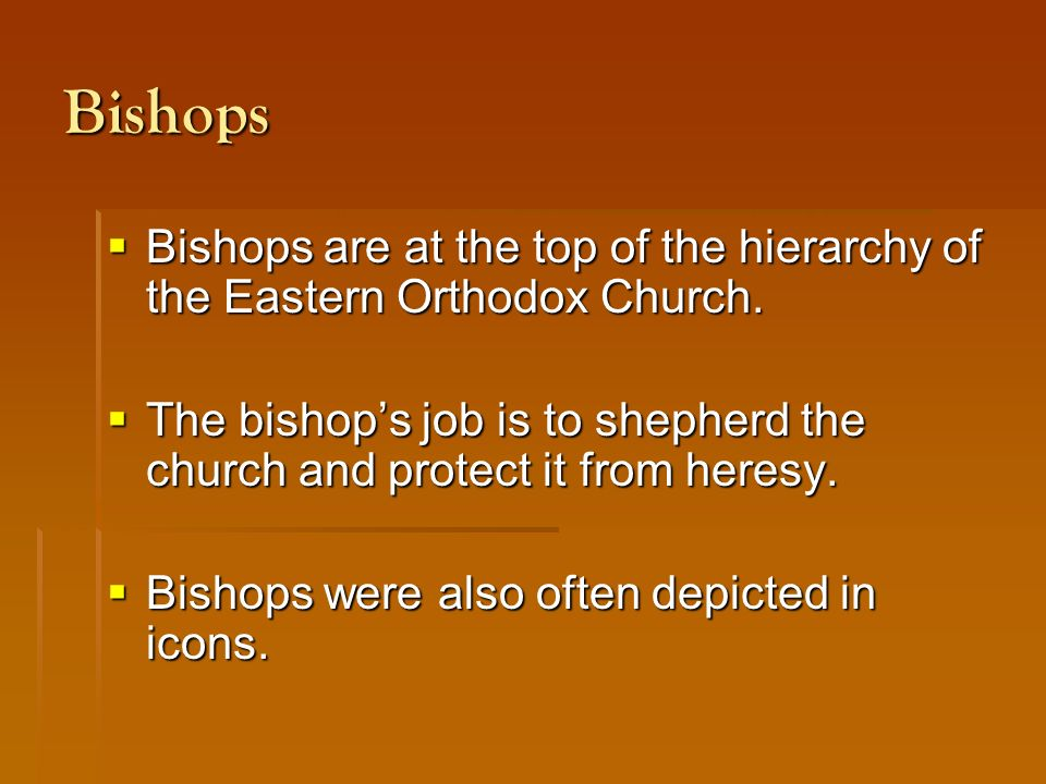 Bishops  Bishops are at the top of the hierarchy of the Eastern Orthodox Church.