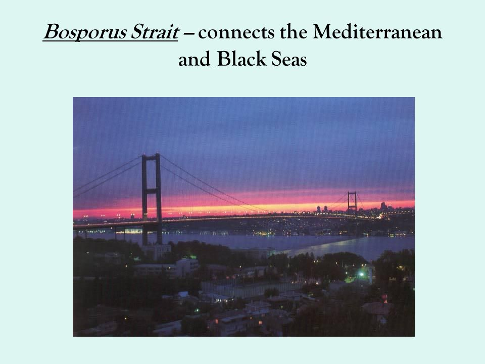 Bosporus Strait – connects the Mediterranean and Black Seas