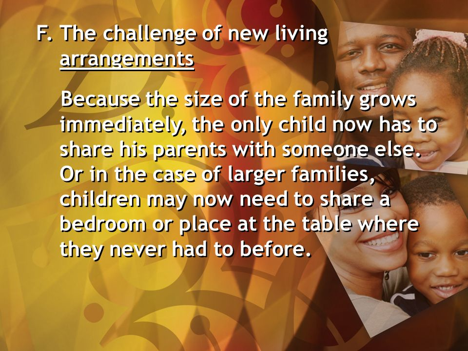 F. The challenge of new living arrangements Because the size of the family grows immediately, the only child now has to share his parents with someone