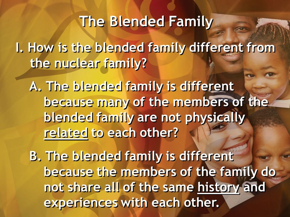 The Blended Family I. How is the blended family different from the nuclear family.