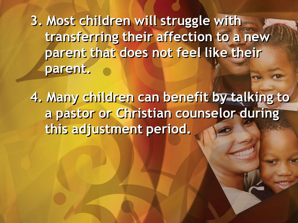 3. Most children will struggle with transferring their affection to a new parent that does not feel like their parent. 4. Many children can benefit by