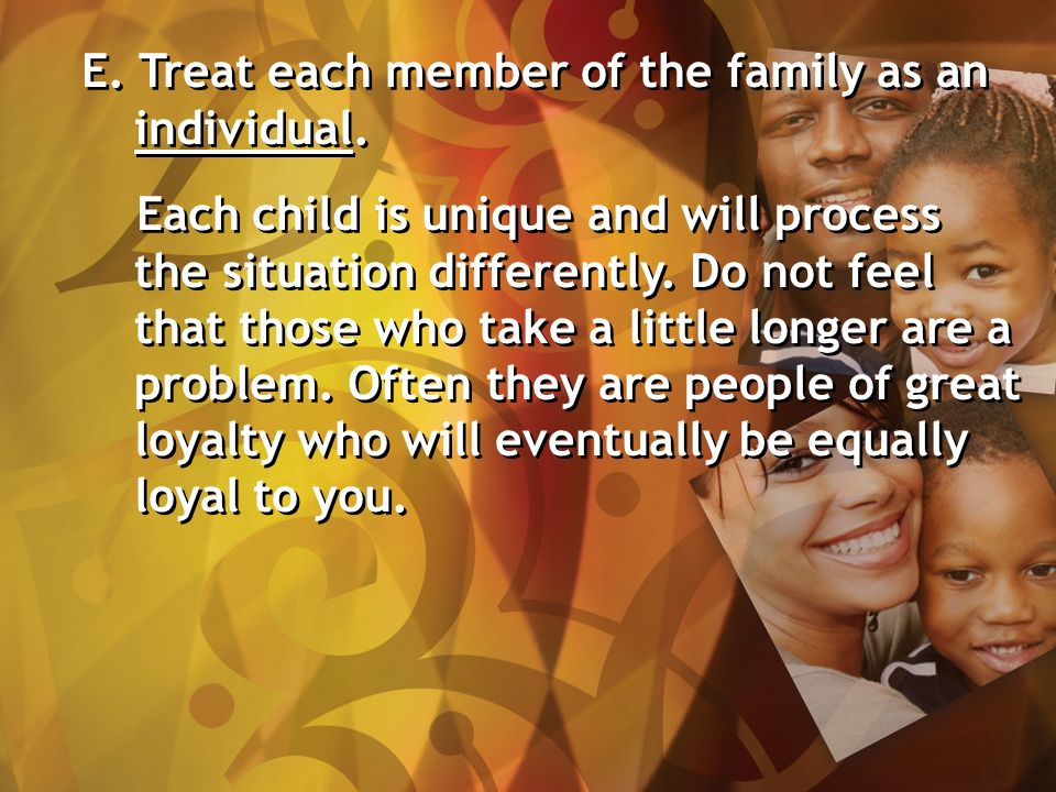 E. Treat each member of the family as an individual.