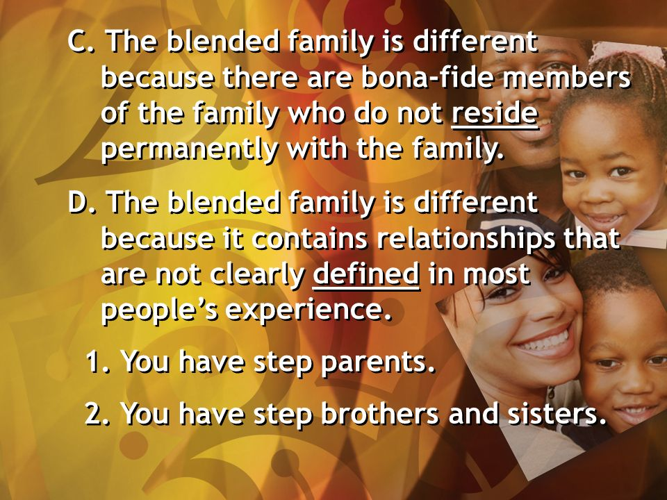 C. The blended family is different because there are bona-fide members of the family who do not reside permanently with the family. D. The blended fam