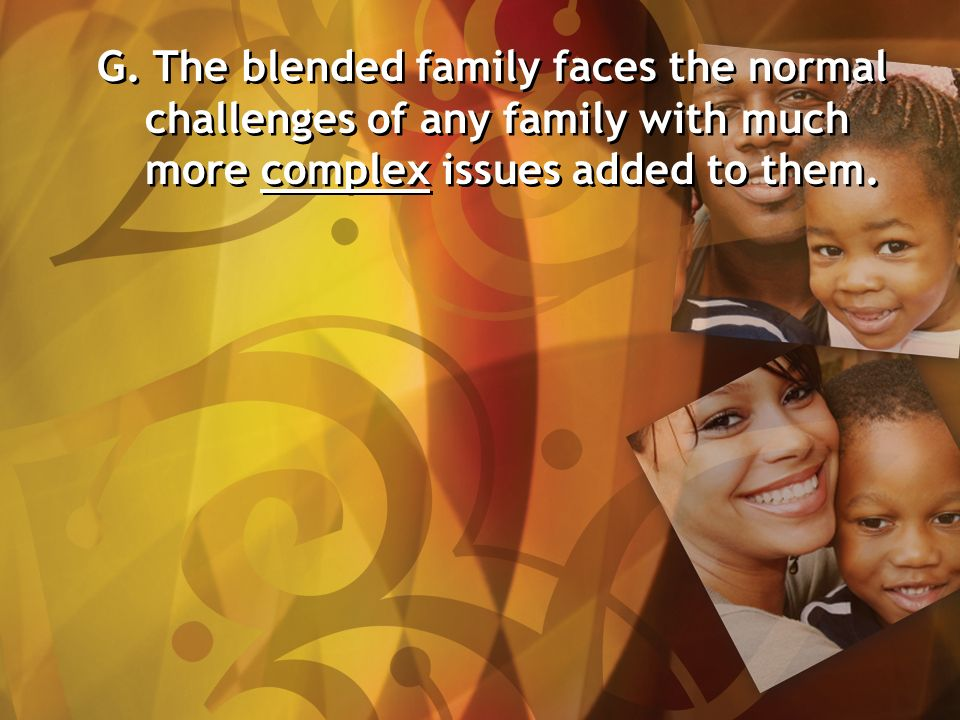 G. The blended family faces the normal challenges of any family with much more complex issues added to them.