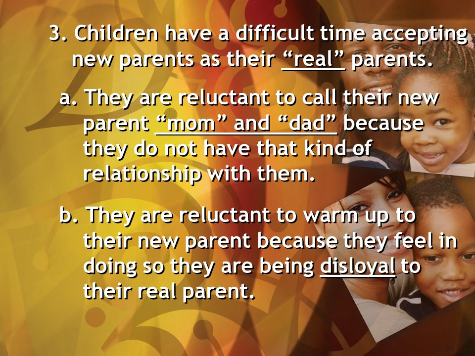 3. Children have a difficult time accepting new parents as their real parents.