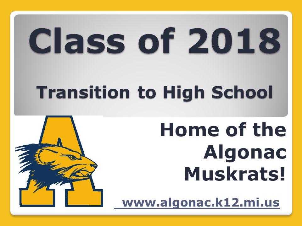 Class of 2018 Transition to High School Home of the Algonac Muskrats! www.algonac.k12.mi.us