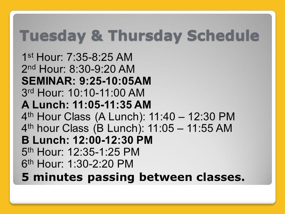 Tuesday & Thursday Schedule 1 st Hour: 7:35-8:25 AM 2 nd Hour: 8:30-9:20 AM SEMINAR: 9:25-10:05AM 3 rd Hour: 10:10-11:00 AM A Lunch: 11:05-11:35 AM 4 th Hour Class (A Lunch): 11:40 – 12:30 PM 4 th hour Class (B Lunch): 11:05 – 11:55 AM B Lunch: 12:00-12:30 PM 5 th Hour: 12:35-1:25 PM 6 th Hour: 1:30-2:20 PM 5 minutes passing between classes.