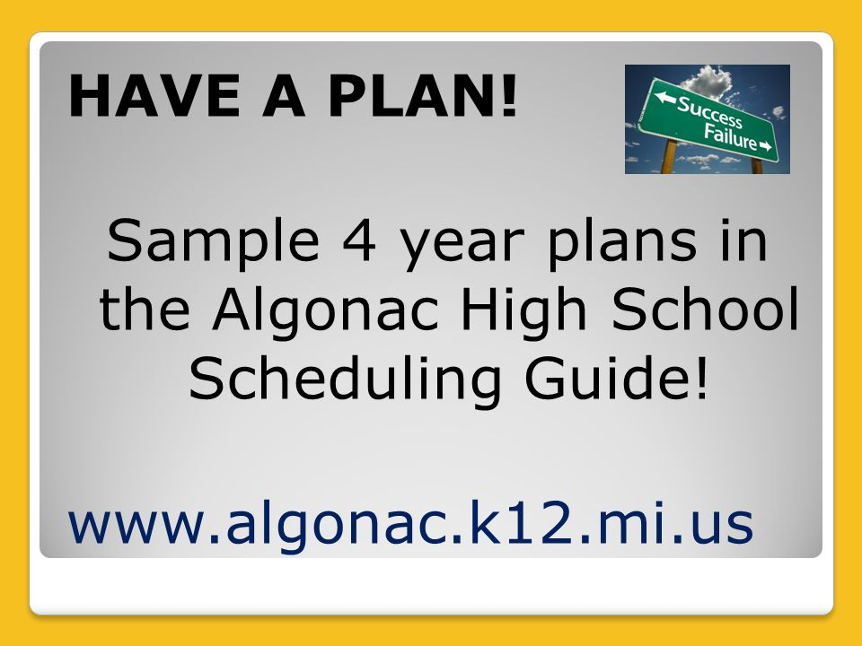 HAVE A PLAN! Sample 4 year plans in the Algonac High School Scheduling Guide! www.algonac.k12.mi.us