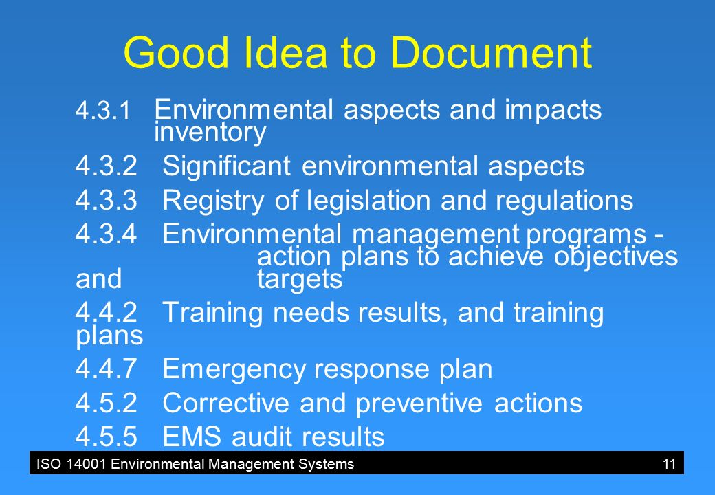 ISO 14001 Environmental Management Systems11 Good Idea to Document 4.3.1 Environmental aspects and impacts inventory 4.3.2 Significant environmental aspects 4.3.3 Registry of legislation and regulations 4.3.4 Environmental management programs - action plans to achieve objectives and targets 4.4.2 Training needs results, and training plans 4.4.7 Emergency response plan 4.5.2 Corrective and preventive actions 4.5.5 EMS audit results