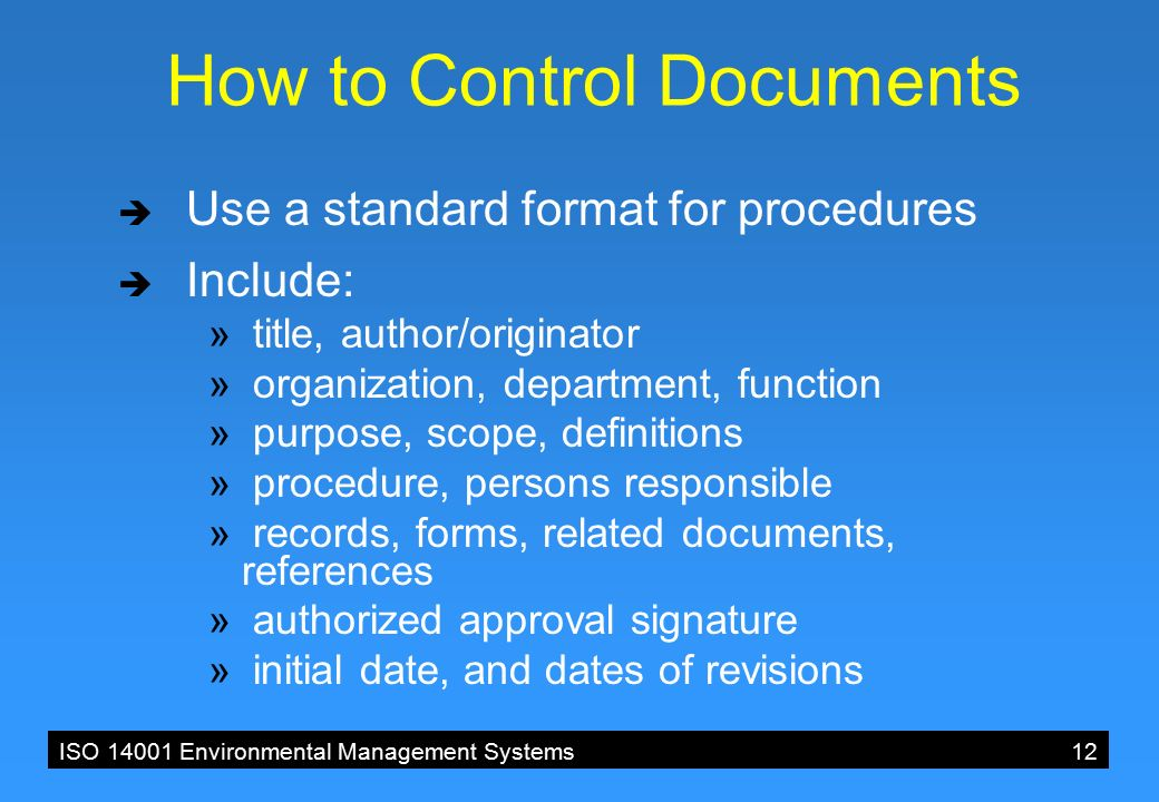 ISO 14001 Environmental Management Systems12 How to Control Documents  Use a standard format for procedures  Include: » title, author/originator » organization, department, function » purpose, scope, definitions » procedure, persons responsible » records, forms, related documents, references » authorized approval signature » initial date, and dates of revisions
