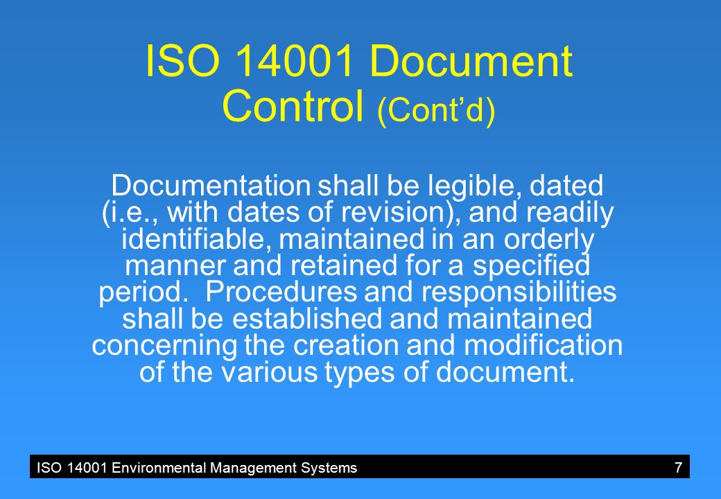 ISO 14001 Environmental Management Systems7 ISO 14001 Document Control (Cont'd) Documentation shall be legible, dated (i.e., with dates of revision), and readily identifiable, maintained in an orderly manner and retained for a specified period.