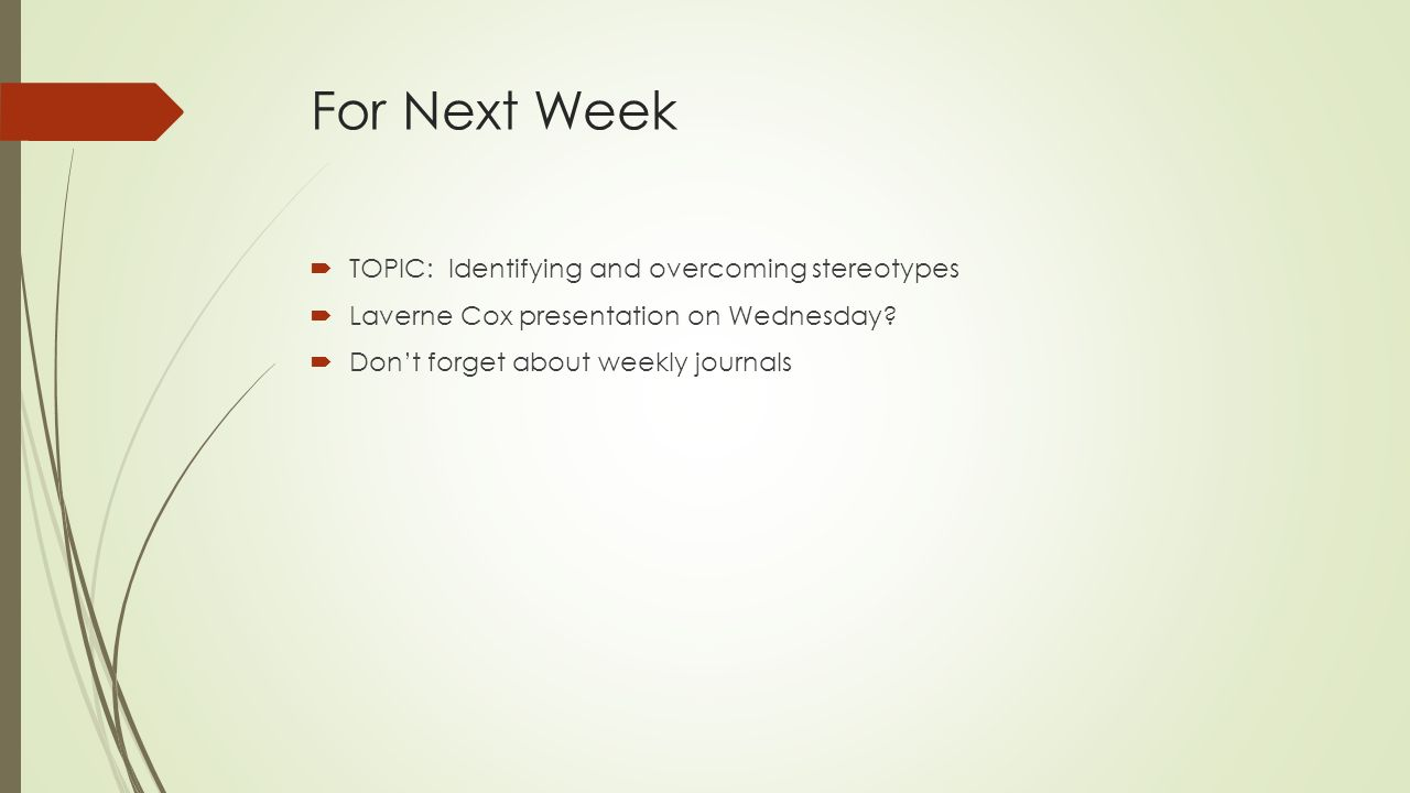 For Next Week  TOPIC: Identifying and overcoming stereotypes  Laverne Cox presentation on Wednesday?  Don't forget about weekly journals