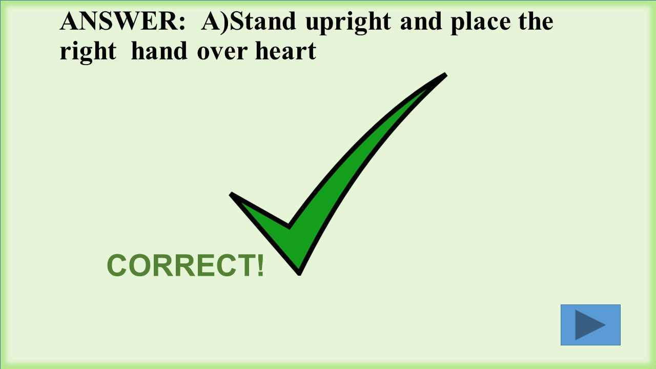 ANSWER: A)Stand upright and place the right hand over heart CORRECT!