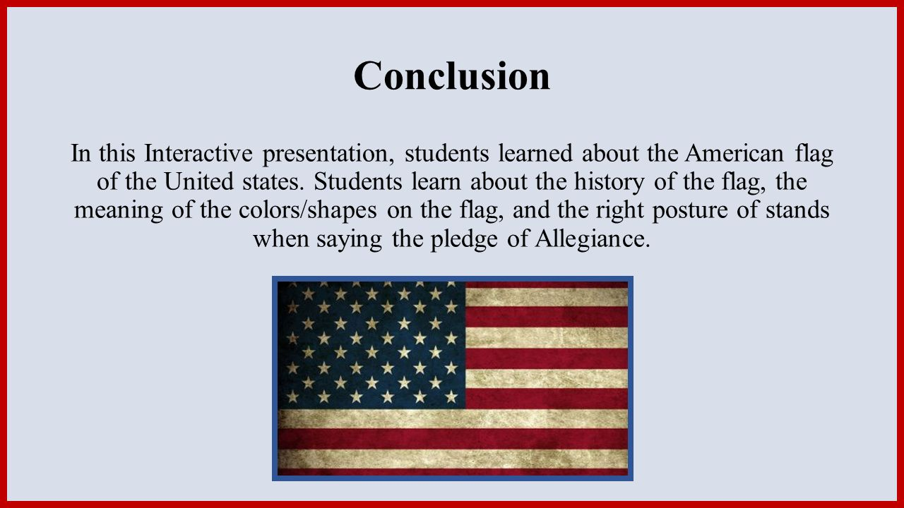 Conclusion In this Interactive presentation, students learned about the American flag of the United states.