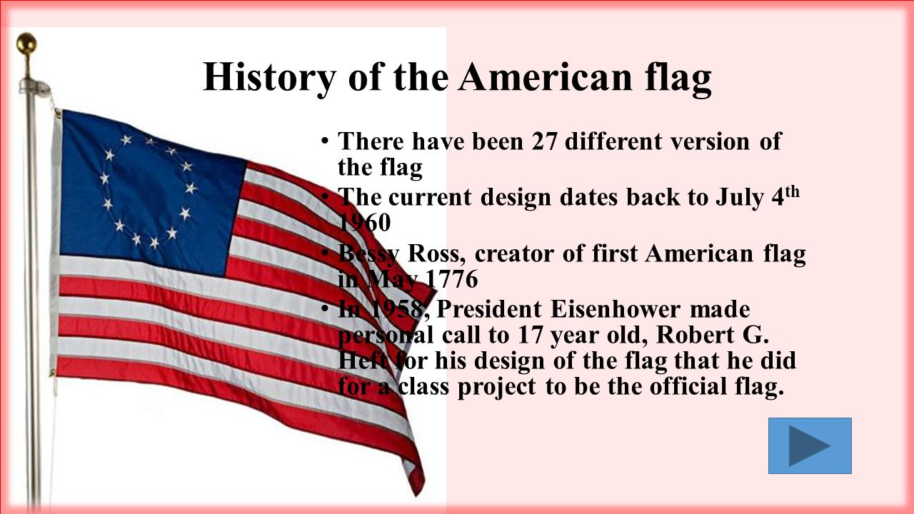 There have been 27 different version of the flag The current design dates back to July 4 th 1960 Bessy Ross, creator of first American flag in May 1776 In 1958, President Eisenhower made personal call to 17 year old, Robert G.
