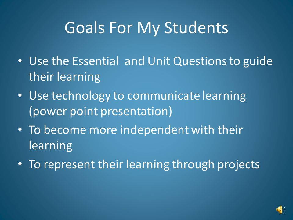 Goals For My Students Use the Essential and Unit Questions to guide their learning Use technology to communicate learning (power point presentation) To become more independent with their learning To represent their learning through projects