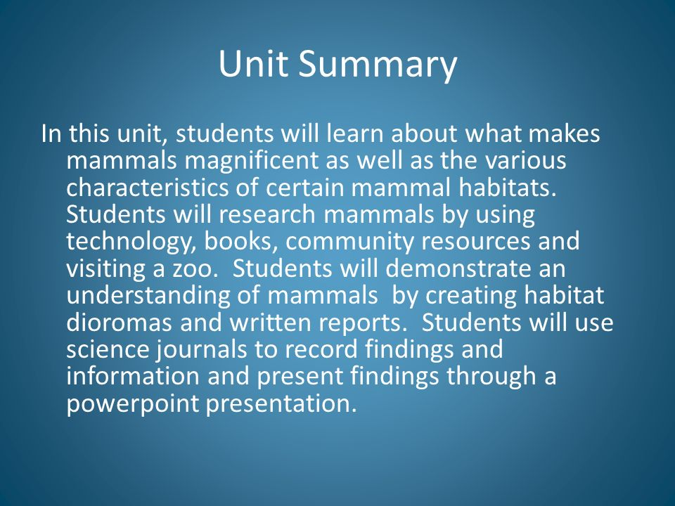 Unit Summary In this unit, students will learn about what makes mammals magnificent as well as the various characteristics of certain mammal habitats.
