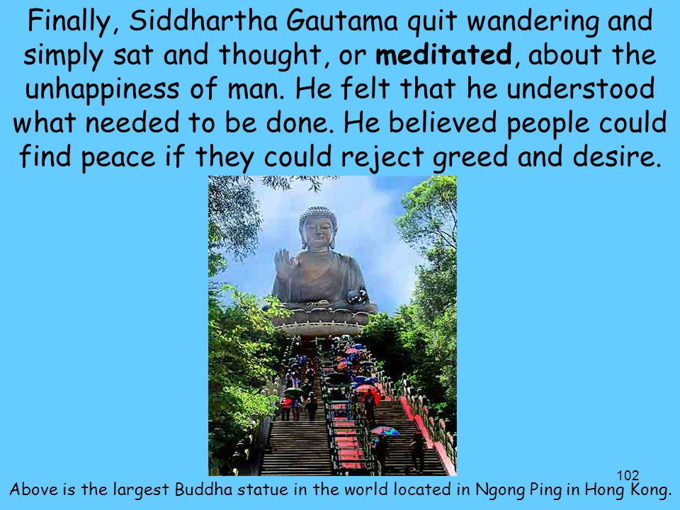 102 Finally, Siddhartha Gautama quit wandering and simply sat and thought, or meditated, about the unhappiness of man.