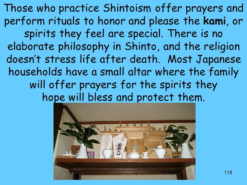 116 Those who practice Shintoism offer prayers and perform rituals to honor and please the kami, or spirits they feel are special.