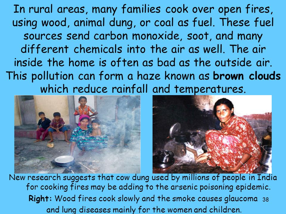 38 In rural areas, many families cook over open fires, using wood, animal dung, or coal as fuel.