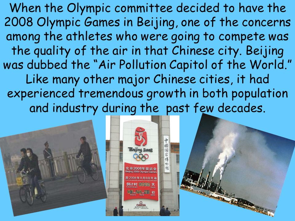39 CHINA When the Olympic committee decided to have the 2008 Olympic Games in Beijing, one of the concerns among the athletes who were going to compete was the quality of the air in that Chinese city.